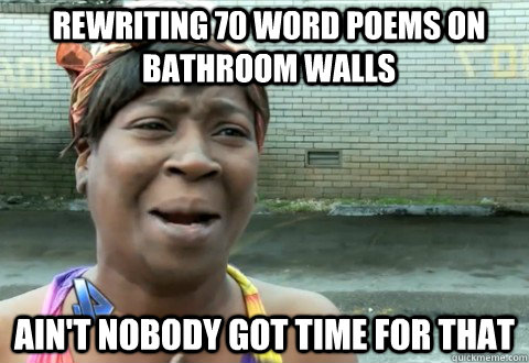 Rewriting 70 word poems on bathroom walls Ain't Nobody Got Time for that - Rewriting 70 word poems on bathroom walls Ain't Nobody Got Time for that  aintnobody