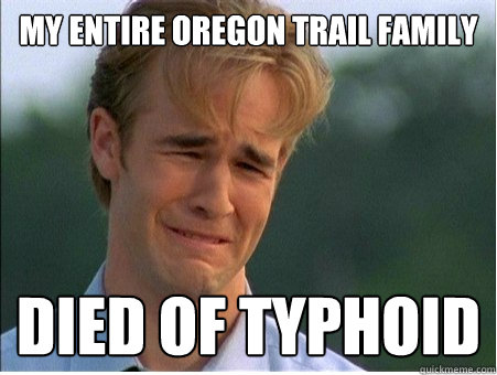 b213aa72c54ab02b8f54f48ab79794bad38648fefe4bf7ff57155b29693bce0c my entire oregon trail family died of typhoid 1990s problems,Oregon Trail Meme