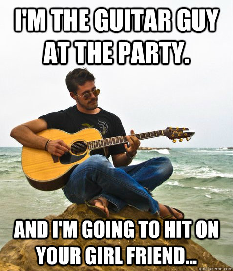 I'm the guitar guy at the party. And I'm going to hit on your girl friend...
