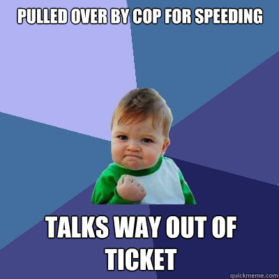 pulled over by cop for speeding talks way out of ticket - pulled over by cop for speeding talks way out of ticket  Success Kid