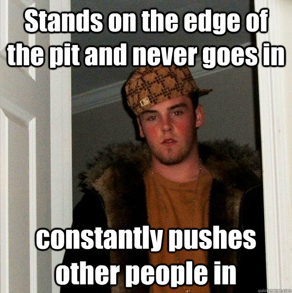 Stands on the edge of the pit and never goes in constantly pushes other people in - Stands on the edge of the pit and never goes in constantly pushes other people in  Scumbag Steve