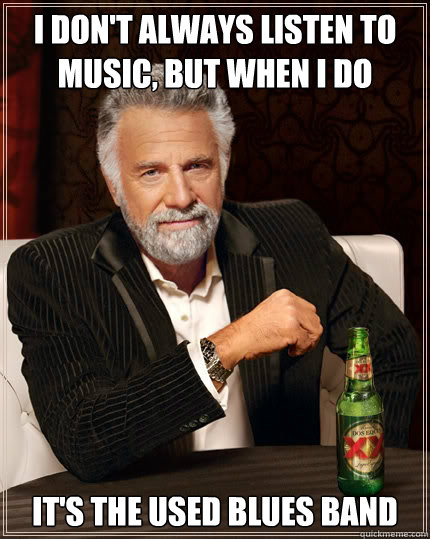 I don't always listen to music, but when I do  It's the Used Blues Band  The Most Interesting Man In The World