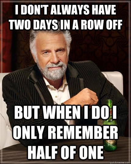 i don't always have two days in a row off but when I do I only remember half of one  - i don't always have two days in a row off but when I do I only remember half of one   The Most Interesting Man In The World