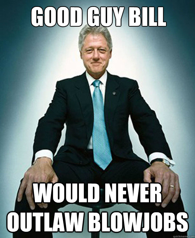 Good guy bill   would never outlaw blowjobs - Good guy bill   would never outlaw blowjobs  CLINTON