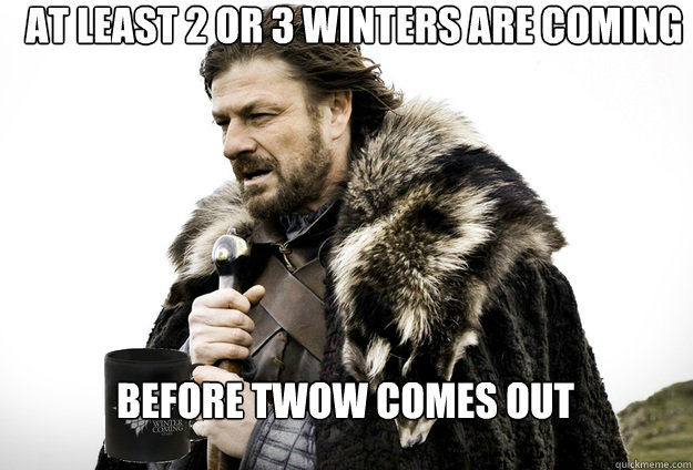 At least 2 or 3 winters are coming before twow comes out - At least 2 or 3 winters are coming before twow comes out  Tea break Ned Stark