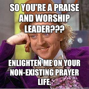 So you're a Praise and Worship leader??? Enlighten me on your non-existing prayer life. - So you're a Praise and Worship leader??? Enlighten me on your non-existing prayer life.  Condescending Wonka