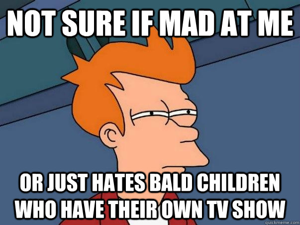 Not sure if mad at me Or just hates bald children who have their own TV show
