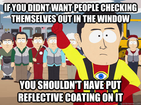 if you didnt want people checking themselves out in the window you shouldn't have put reflective coating on it - if you didnt want people checking themselves out in the window you shouldn't have put reflective coating on it  Captain Hindsight