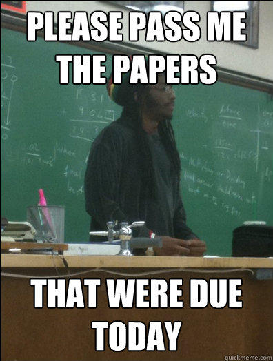 Please Pass me the Papers That were due Today - Please Pass me the Papers That were due Today  Rasta Science Teacher