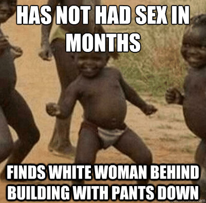 Has not had sex in months Finds white woman behind building with pants down - Has not had sex in months Finds white woman behind building with pants down  Third World Success Kid