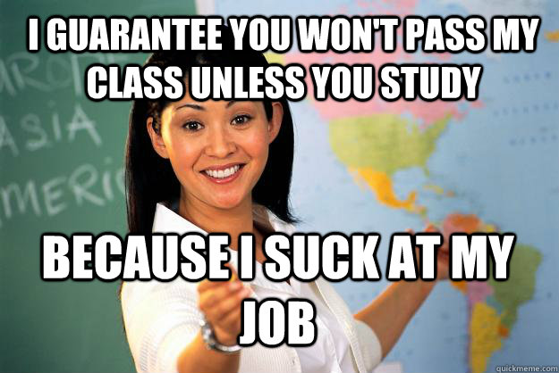 I guarantee you won't pass my class unless you study because i suck at my job - I guarantee you won't pass my class unless you study because i suck at my job  Unhelpful High School Teacher