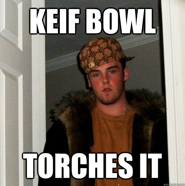Keif bowl torches it - Keif bowl torches it  Scumbag Steve