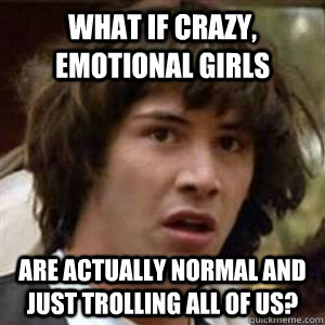WHAT IF CRAZY, EMOTIONAL GIRLS ARE ACTUALLY NORMAL AND JUST TROLLING ALL OF US?