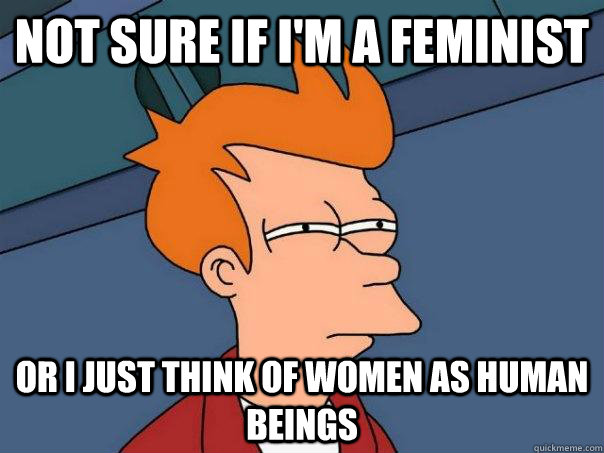 Not sure if I'm a feminist Or I just think of women as human beings - Not sure if I'm a feminist Or I just think of women as human beings  Futurama Fry