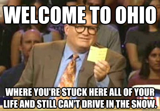 Welcome to ohio Where you're stuck here all of your life and still can't drive in the snow. - Welcome to ohio Where you're stuck here all of your life and still can't drive in the snow.  Welcome to