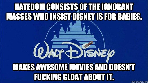 Hatedom consists of the ignorant masses who insist Disney is for babies. Makes awesome movies and doesn't fucking gloat about it.