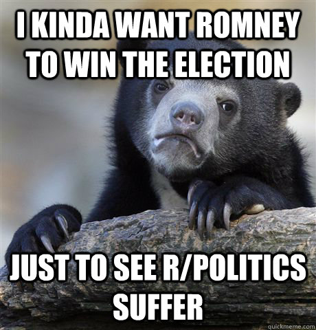 I kinda want romney to win the election just to see r/politics suffer - I kinda want romney to win the election just to see r/politics suffer  Confession Bear