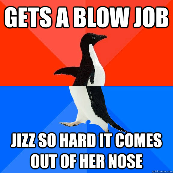 Gets a blow job Jizz so hard it comes out of her nose - Gets a blow job Jizz so hard it comes out of her nose  Socially Awesome Awkward Penguin