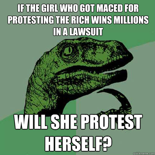 if the girl who got maced for protesting the rich wins millions in a lawsuit will she protest herself? - if the girl who got maced for protesting the rich wins millions in a lawsuit will she protest herself?  Philosoraptor