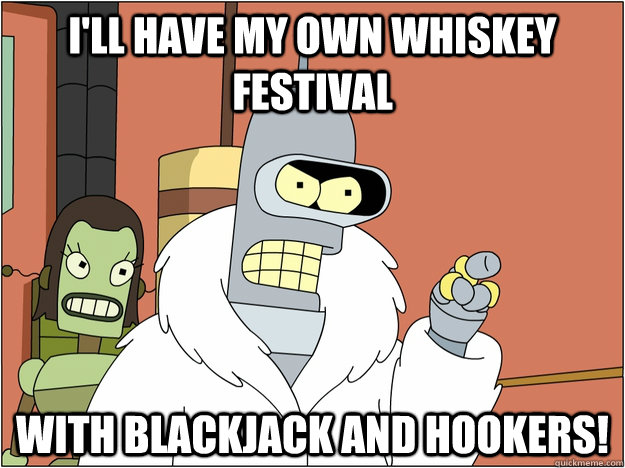 I'll have my own Whiskey Festival  With blackjack and hookers!