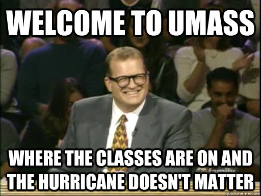 welcome to Umass where the classes are on and the hurricane doesn't matter