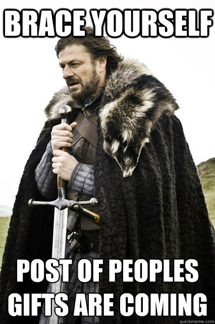 Brace Yourself Post of peoples gifts are coming - Brace Yourself Post of peoples gifts a