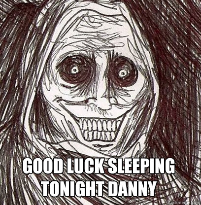 Good luck sleeping tonight danny  Shadowlurker