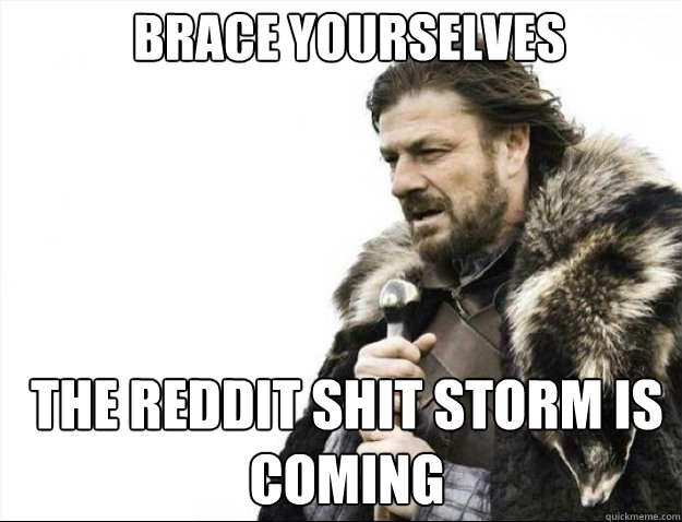 BRACE YOURSELVES THE REDDIT SHIT STORM IS COMING - BRACE YOURSELVES THE REDDIT SHIT STORM IS COMING  Brace Yourselves