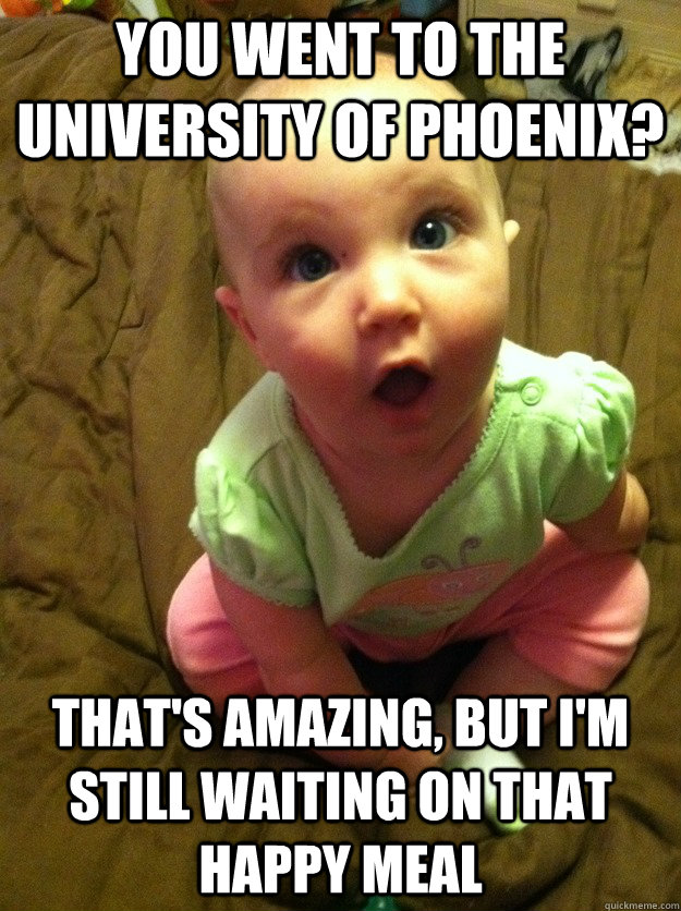 You Went To The University Of Phoenix Thats Amazing But Im Still
