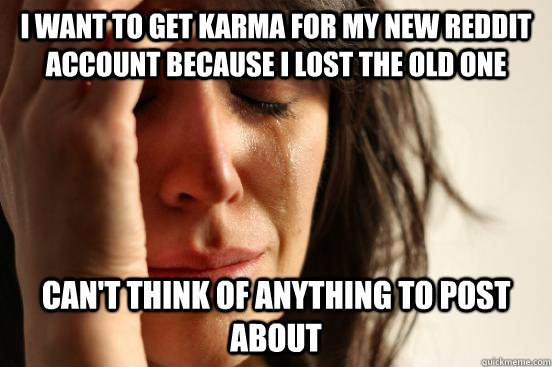 I want to get karma for my new Reddit account because i lost the old one Can't think of anything to post about - I want to get karma for my new Reddit account because i lost the old one Can't think of anything to post about  First World Problems