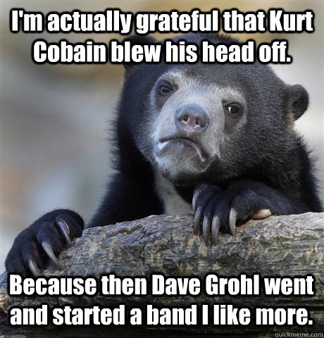 I'm actually grateful that Kurt Cobain blew his head off. Because then Dave Grohl went and started a band I like more. - I'm actually grateful that Kurt Cobain blew his head off. Because then Dave Grohl went and started a band I like more.  Confession Bear