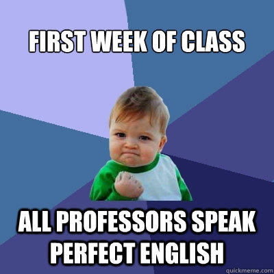 First week of class All professors speak perfect english - First week of class All professors speak perfect english  Success Kid