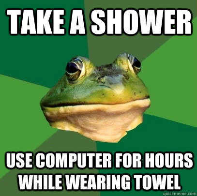 Take a shower use computer for hours while wearing towel           - Take a shower use computer for hours while wearing towel            Foul Bachelor Frog