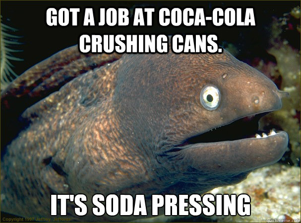 Got a job at Coca-Cola crushing cans. It's Soda Pressing - Got a job at Coca-Cola crushing cans. It's Soda Pressing  Bad Joke Eel