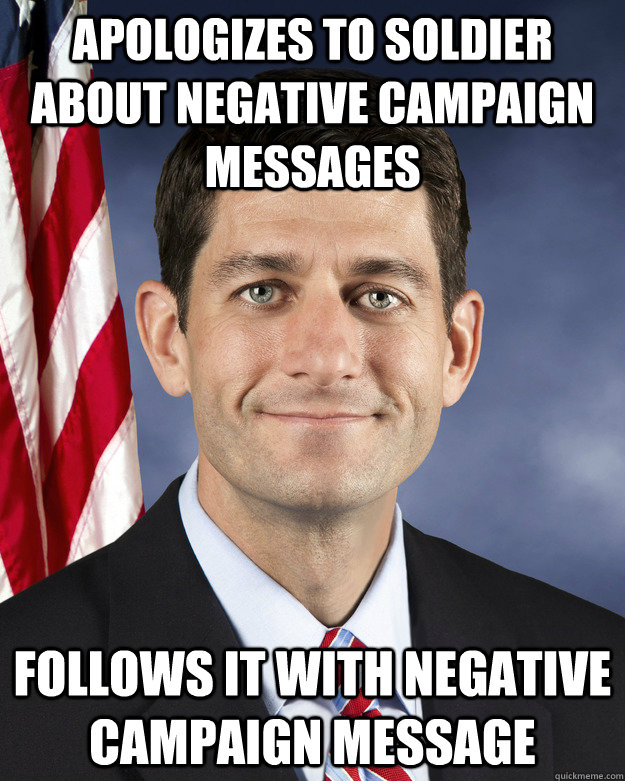 Apologizes to soldier about negative campaign messages follows it with negative campaign message - Apologizes to soldier about negative campaign messages follows it with negative campaign message  Aggressively Passive Paul Ryan