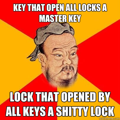 Key that open all locks a master key lock that opened by all keys a shitty lock  Confucius says