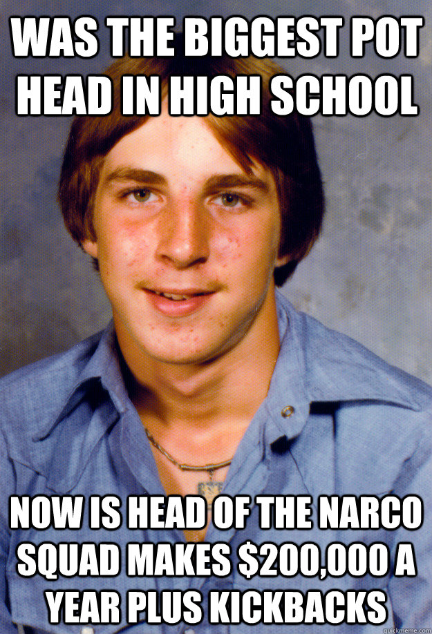 was the biggest pot head in high school now is head of the narco squad makes $200,000 a year plus kickbacks - was the biggest pot head in high school now is head of the narco squad makes $200,000 a year plus kickbacks  Old Economy Steven