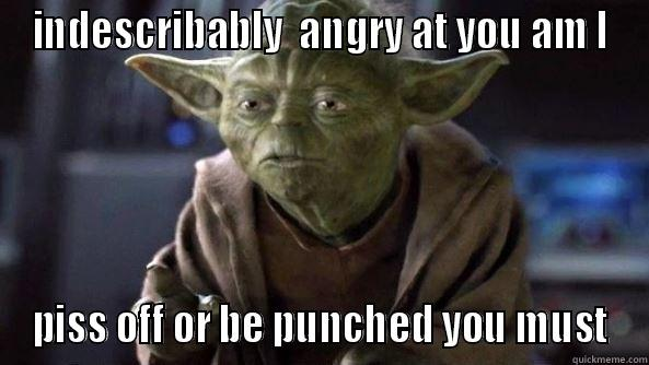 Yoda pissed off at you he is - INDESCRIBABLY  ANGRY AT YOU AM I PISS OFF OR BE PUNCHED YOU MUST True dat, Yoda.