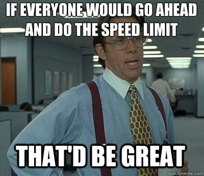 If everyone would go ahead and do the speed limit That'd be great - If everyone would go ahead and do the speed limit That'd be great  Bill Lumbergh