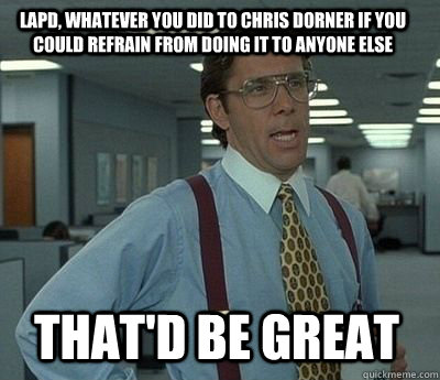 LAPD, whatever you did to Chris Dorner if you could refrain from doing it to anyone else That'd be great - LAPD, whatever you did to Chris Dorner if you could refrain from doing it to anyone else That'd be great  Bill Lumbergh