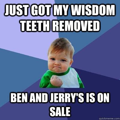 Just got my wisdom teeth removed Ben and Jerry's is on sale - Just got my wisdom teeth removed Ben and Jerry's is on sale  Success Kid