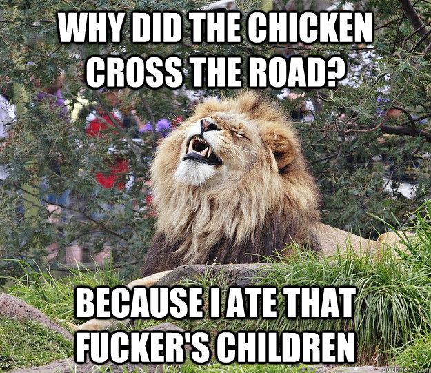 Why did the chicken cross the road? because i ate that fucker's children