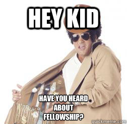 HEY KID Have you heard about Fellowship? - HEY KID Have you heard about Fellowship?  Misc