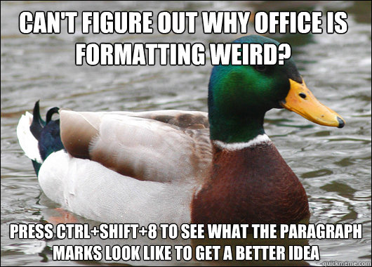 Can't figure out why Office is formatting weird? Press Ctrl+Shift+8 to see what the paragraph marks look like to get a better idea - Can't figure out why Office is formatting weird? Press Ctrl+Shift+8 to see what the paragraph marks look like to get a better idea  Actual Advice Mallard