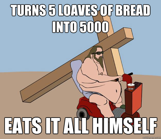 turns 5 loaves of bread into 5000 eats it all himself - turns 5 loaves of bread into 5000 eats it all himself  Fat Jesus
