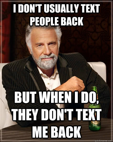 I don't usually text people back but when I do, they don't text me back - I don't usually text people back but when I do, they don't text me back  The Most Interesting Man In The World