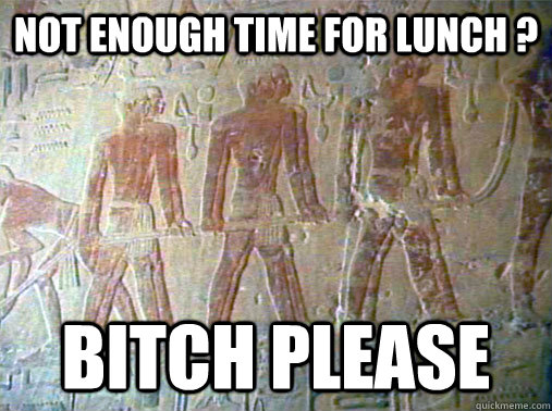 Not enough time for lunch ? Bitch please