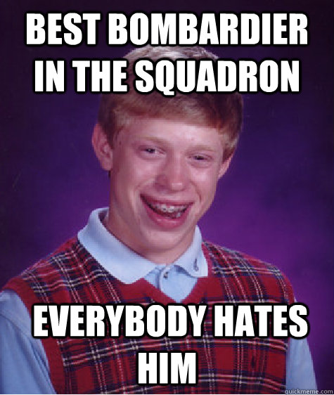 Best bombardier in the squadron  Everybody hates him  Bad Luck Brian