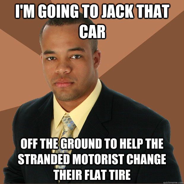 I'm going to jack that car off the ground to help the stranded motorist change their flat tire - I'm going to jack that car off the ground to help the stranded motorist change their flat tire  Successful Black Man