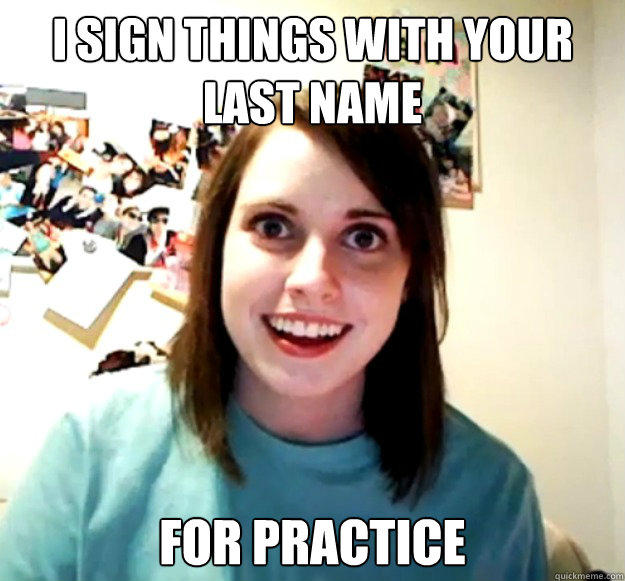 i sign things with your last name for practice - i sign things with your last name for practice  Overly Attached Girlfriend